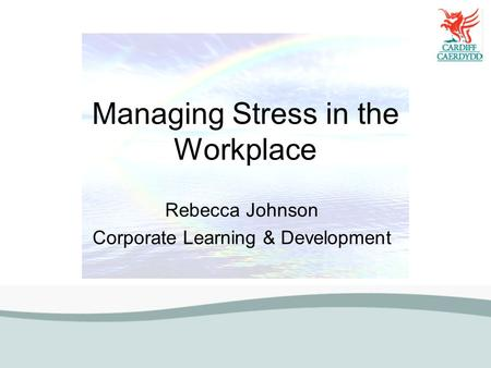 Managing Stress in the Workplace Rebecca Johnson Corporate Learning & Development.