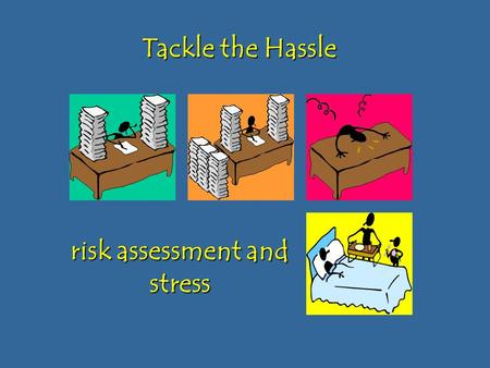 Risk assessment and stress Tackle the Hassle. Why risk assessment?