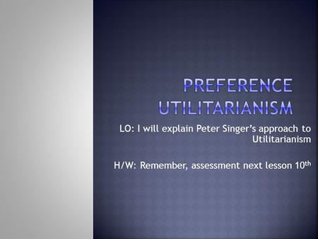 LO: I will explain Peter Singer's approach to Utilitarianism H/W: Remember, assessment next lesson 10 th.