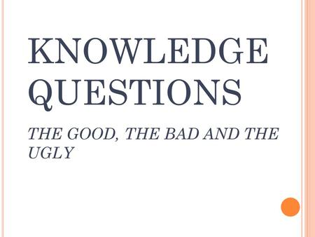 KNOWLEDGE QUESTIONS THE GOOD, THE BAD AND THE UGLY.