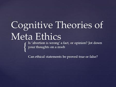 { Cognitive Theories of Meta Ethics Is 'abortion is wrong' a fact, or opinion? Jot down your thoughts on a mwb Can ethical statements be proved true or.