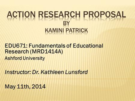 EDU671: Fundamentals of Educational Research (MRD1414A) Ashford University Instructor: Dr. Kathleen Lunsford May 11th, 2014.