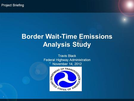 Border Wait-Time Emissions Analysis Study 1 Project Briefing Travis Black Federal Highway Administration November 14, 2012.