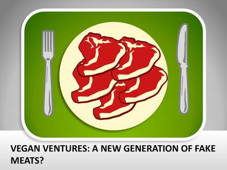 VEGAN VENTURES: A NEW GENERATION OF FAKE MEATS?. In today's society, there are so many diets: vegetarian, pescetarian, paleo, vegan, and many more. Quite.
