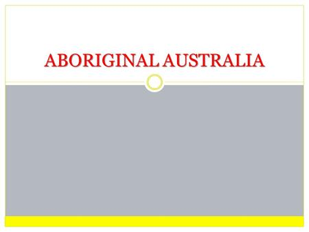 ABORIGINAL AUSTRALIA. ABORIGINAL AUSTRALIA PAST Researchers now say that our ancestors have lived on the mainland for over 60 000 years and on the Torres.