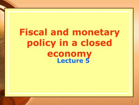 1 Fiscal and monetary policy in a closed economy Lecture 5.