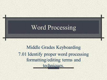 Word Processing Middle Grades Keyboarding 7.01 Identify proper word processing formatting/editing terms and techniques.