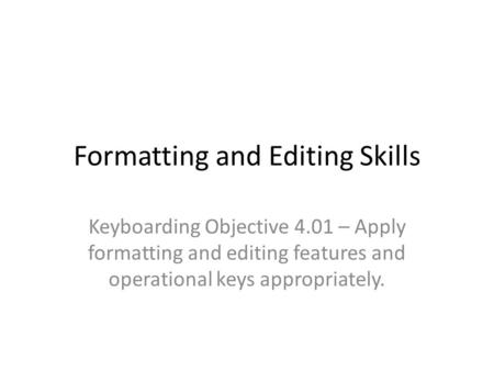 Formatting and Editing Skills Keyboarding Objective 4.01 – Apply formatting and editing features and operational keys appropriately.