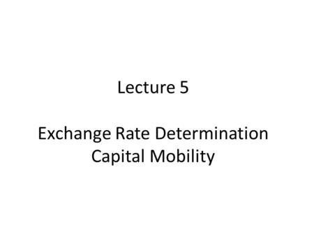 Lecture 5 Exchange Rate Determination Capital Mobility.