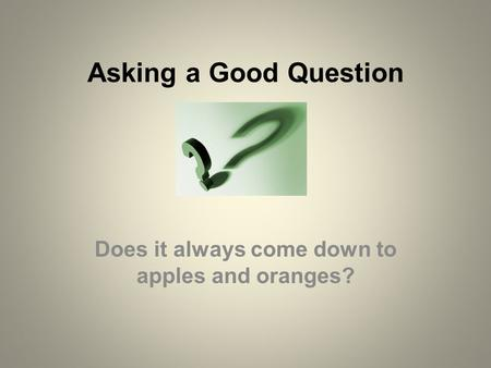 Asking a Good Question Does it always come down to apples and oranges?