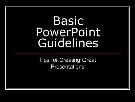 Basic PowerPoint Guidelines Tips for Creating Great Presentations.