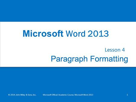 Paragraph FormattingParagraph Formatting Lesson 4 © 2014, John Wiley & Sons, Inc.Microsoft Official Academic Course, Microsoft Word 20131 Microsoft Word.