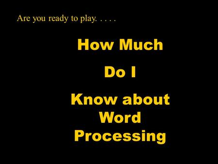 How Much Do I Know about Word Processing Are you ready to play.....