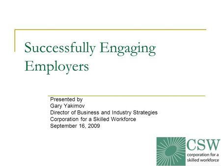 1 Successfully Engaging Employers Presented by Gary Yakimov Director of Business and Industry Strategies Corporation for a Skilled Workforce September.