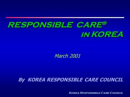 Korea Responsible Care Council RESPONSIBLE CARE ® in KOREA March 2001 By KOREA RESPONSIBLE CARE COUNCIL.