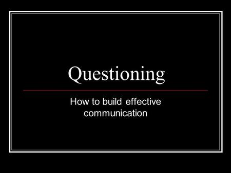 Questioning How to build effective communication.
