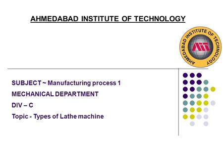 AHMEDABAD INSTITUTE OF TECHNOLOGY SUBJECT ~ Manufacturing process 1 MECHANICAL DEPARTMENT DIV – C Topic - Types of Lathe machine.