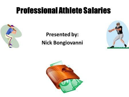 Professional Athlete Salaries Presented by: Nick Bongiovanni.