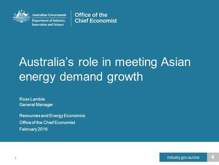 1 Office of the Chief Economist Australia's role in meeting Asian energy demand growth Resources and Energy Economics Ross Lambie General Manager February.