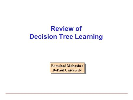 Review of Decision Tree Learning Bamshad Mobasher DePaul University Bamshad Mobasher DePaul University.