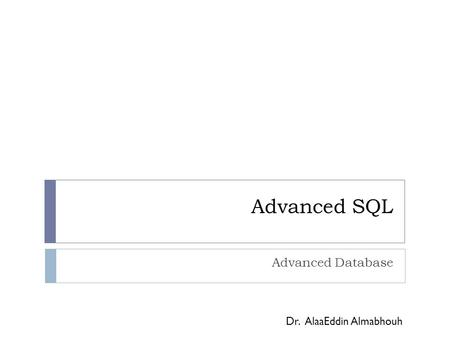 Advanced SQL Advanced Database Dr. AlaaEddin Almabhouh.