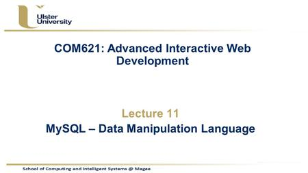 COM621: Advanced Interactive Web Development Lecture 11 MySQL – Data Manipulation Language.