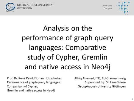 1 Analysis on the performance of graph query languages: Comparative study of Cypher, Gremlin and native access in Neo4j Athiq Ahamed, ITIS, TU-Braunschweig.