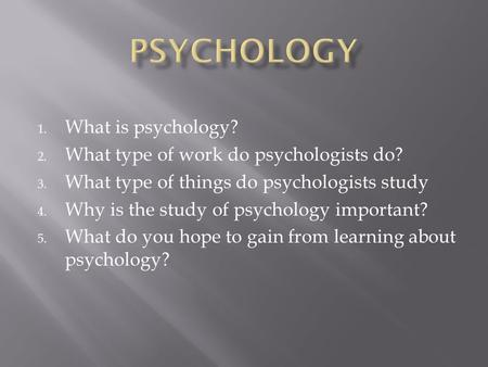 1. What is psychology? 2. What type of work do psychologists do? 3. What type of things do psychologists study 4. Why is the study of psychology important?