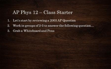 AP Phys 12 – Class Starter 1.Let's start by reviewing a 2003 AP Question 2.Work in groups of 2-3 to answer the following question… 3.Grab a Whiteboard.