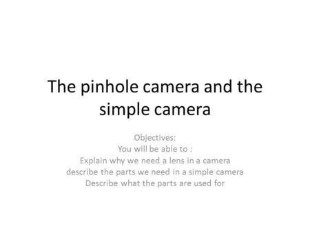 The pinhole camera and the simple camera Objectives: You will be able to : Explain why we need a lens in a camera describe the parts we need in a simple.