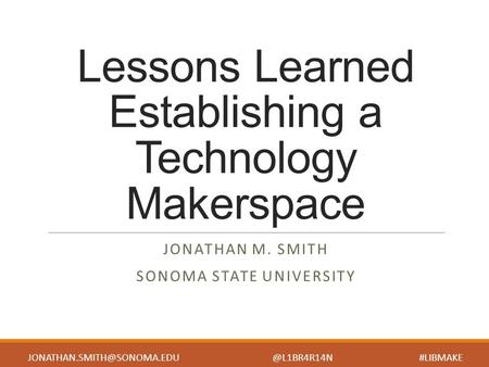Lessons Learned Establishing a Technology Makerspace JONATHAN M. SMITH SONOMA STATE UNIVERSITY