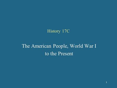 History 17C The American People, World War I to the Present 1.