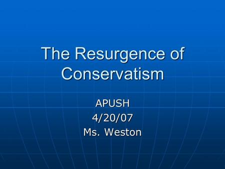 The Resurgence of Conservatism APUSH4/20/07 Ms. Weston.