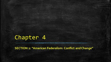 "Chapter 4 SECTION 2: ""American Federalism: Conflict and Change"""