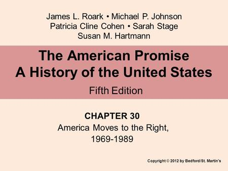 James L. Roark Michael P. Johnson Patricia Cline Cohen Sarah Stage Susan M. Hartmann CHAPTER 30 America Moves to the Right, 1969-1989 The American Promise.
