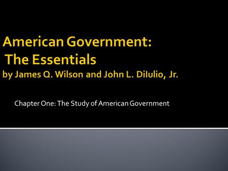 Chapter One: The Study of American Government.  Who governs?  Personality and beliefs of our leaders effect us in a real way.  To what ends?  How.