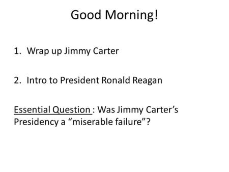 "Good Morning! 1.Wrap up Jimmy Carter 2.Intro to President Ronald Reagan Essential Question : Was Jimmy Carter's Presidency a ""miserable failure""?"