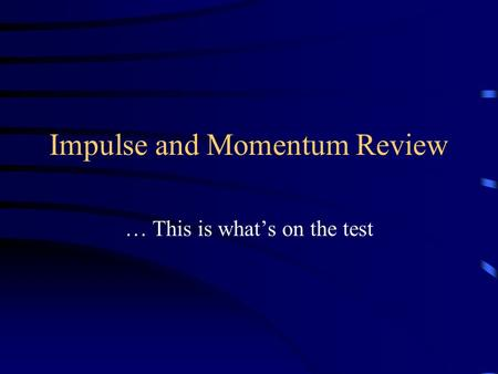 Impulse and Momentum Review … This is what's on the test.