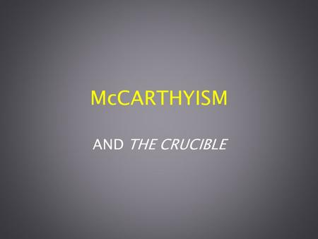 McCARTHYISM AND THE CRUCIBLE. DEFINITION McCarthyism - the practice of making accusations of disloyalty, esp. of pro- Communist activity, unsupported.
