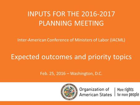 INPUTS FOR THE 2016-2017 PLANNING MEETING Inter-American Conference of Ministers of Labor (IACML) Expected outcomes and priority topics Feb. 25, 2016 –