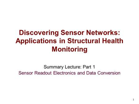 1 Summary Lecture: Part 1 Sensor Readout Electronics and Data Conversion Discovering Sensor Networks: Applications in Structural Health Monitoring.