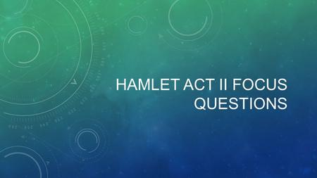 HAMLET ACT II FOCUS QUESTIONS. #1: IT'S COMPLICATED A LOT happens in Act II, sc. ii. A new action begins at each of the following lines: 1, 43, 99, 186,
