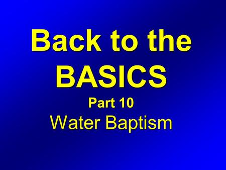 Back to the BASICS Part 10 Water Baptism. Hebrews 6 1 Therefore leaving the principles of the doctrine of Christ, let us go on unto perfection; not laying.