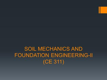 SOIL MECHANICS AND FOUNDATION ENGINEERING-II (CE 311)