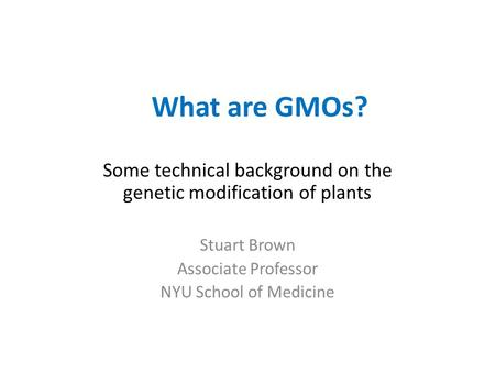 What are GMOs? Some technical background on the genetic modification of plants Stuart Brown Associate Professor NYU School of Medicine.
