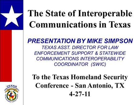 The State of Interoperable Communications in Texas PRESENTATION BY MIKE SIMPSON TEXAS ASST. DIRECTOR FOR LAW ENFORCEMENT SUPPORT & STATEWIDE COMMUNICATIONS.