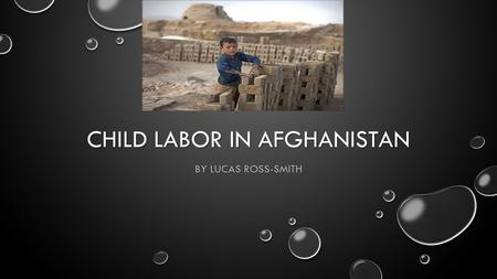 CHILD LABOR IN AFGHANISTAN BY LUCAS ROSS-SMITH. ABOUT AFGHANISTAN - -Population: 30.55 million - - 3.3 Million Children and up are working - -The official.