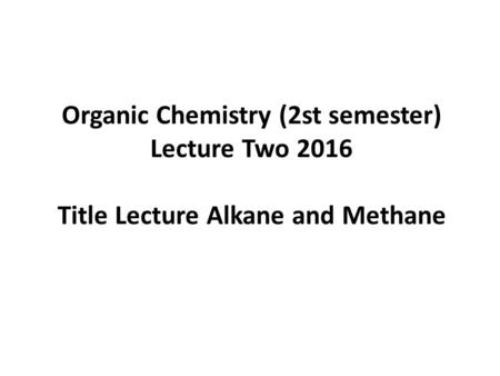 Organic Chemistry (2st semester) Lecture Two 2016 Title Lecture Alkane and Methane.