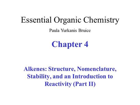 Chapter 4 Alkenes: Structure, Nomenclature, Stability, and an Introduction to Reactivity (Part II) Essential Organic Chemistry Paula Yurkanis Bruice.