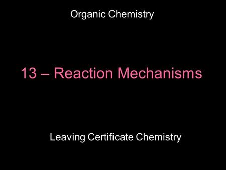 13 – Reaction Mechanisms Leaving Certificate Chemistry Organic Chemistry.